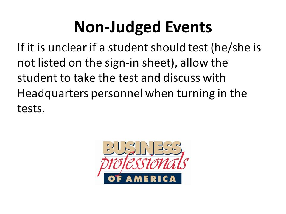 Non-Judged Events If it is unclear if a student should test (he/she is not listed on the sign-in sheet), allow the student to take the test and discuss with Headquarters personnel when turning in the tests.