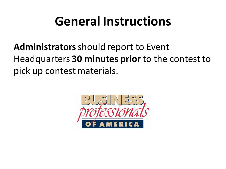 General Instructions Administrators should report to Event Headquarters 30 minutes prior to the contest to pick up contest materials.