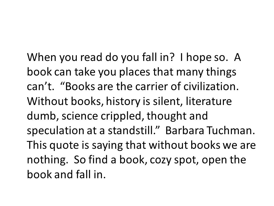 When you read do you fall in. I hope so. A book can take you places that many things can't.