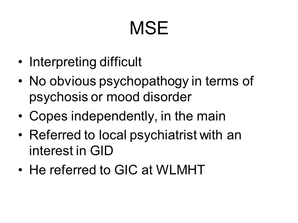 MSE Interpreting difficult No obvious psychopathogy in terms of psychosis or mood disorder Copes independently, in the main Referred to local psychiatrist with an interest in GID He referred to GIC at WLMHT