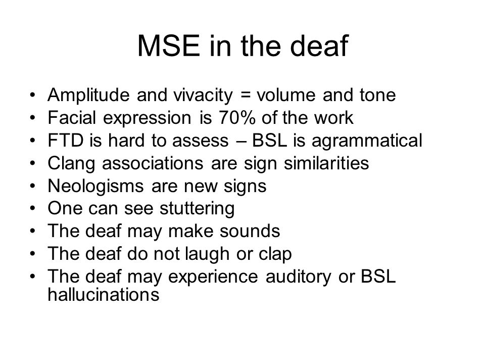 MSE in the deaf Amplitude and vivacity = volume and tone Facial expression is 70% of the work FTD is hard to assess – BSL is agrammatical Clang associations are sign similarities Neologisms are new signs One can see stuttering The deaf may make sounds The deaf do not laugh or clap The deaf may experience auditory or BSL hallucinations