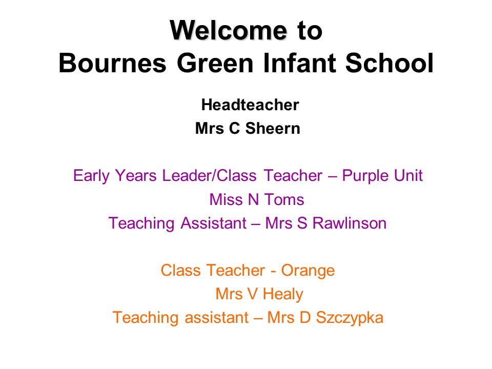 Welcome Welcome to Bournes Green Infant School Headteacher Mrs C Sheern Early Years Leader/Class Teacher – Purple Unit Miss N Toms Teaching Assistant – Mrs S Rawlinson Class Teacher - Orange Mrs V Healy Teaching assistant – Mrs D Szczypka