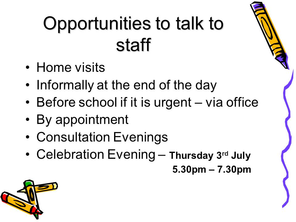 Opportunities to talk to staff Home visits Informally at the end of the day Before school if it is urgent – via office By appointment Consultation Evenings Celebration Evening – Thursday 3 rd July 5.30pm – 7.30pm