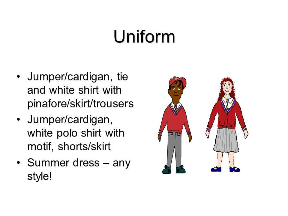Uniform Jumper/cardigan, tie and white shirt with pinafore/skirt/trousers Jumper/cardigan, white polo shirt with motif, shorts/skirt Summer dress – any style!
