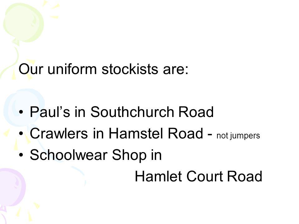 Our uniform stockists are: Paul's in Southchurch Road Crawlers in Hamstel Road - not jumpers Schoolwear Shop in Hamlet Court Road
