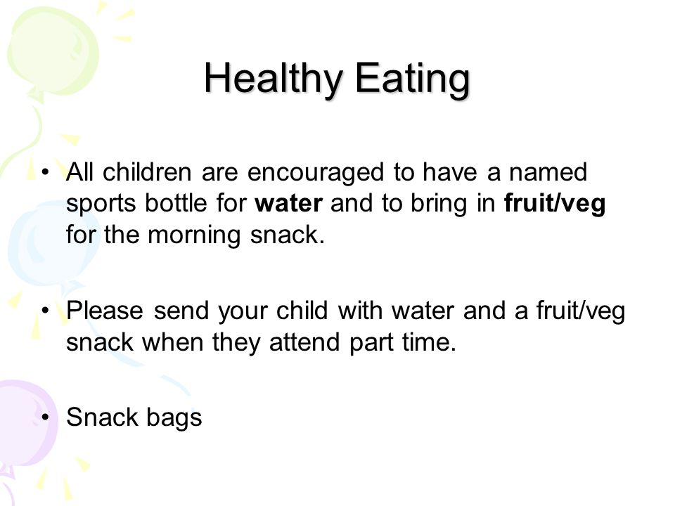 Healthy Eating All children are encouraged to have a named sports bottle for water and to bring in fruit/veg for the morning snack.