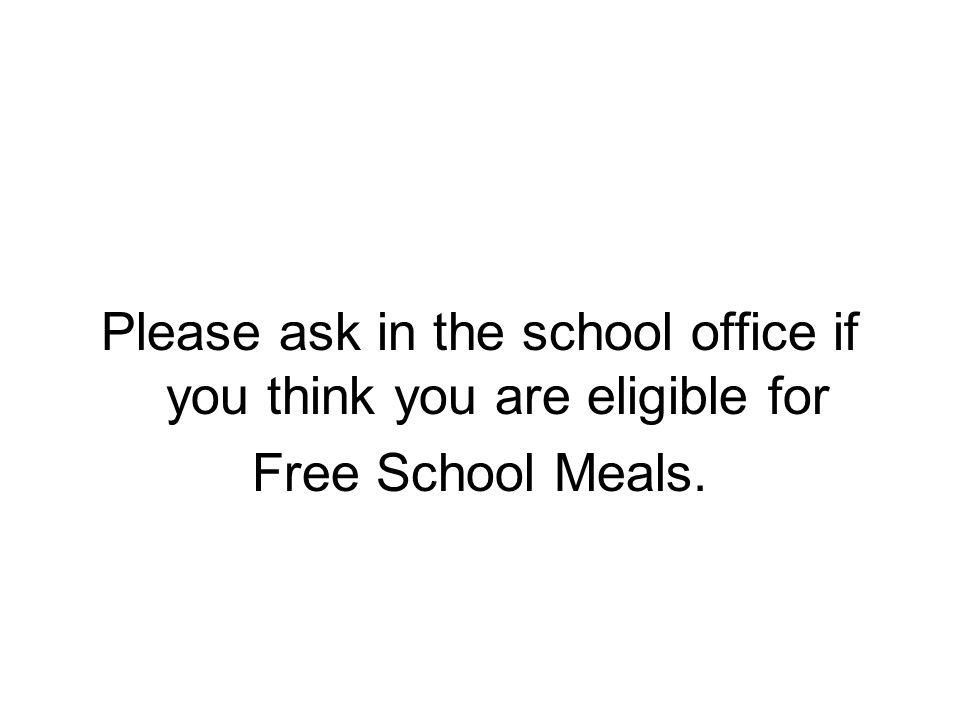 Please ask in the school office if you think you are eligible for Free School Meals.