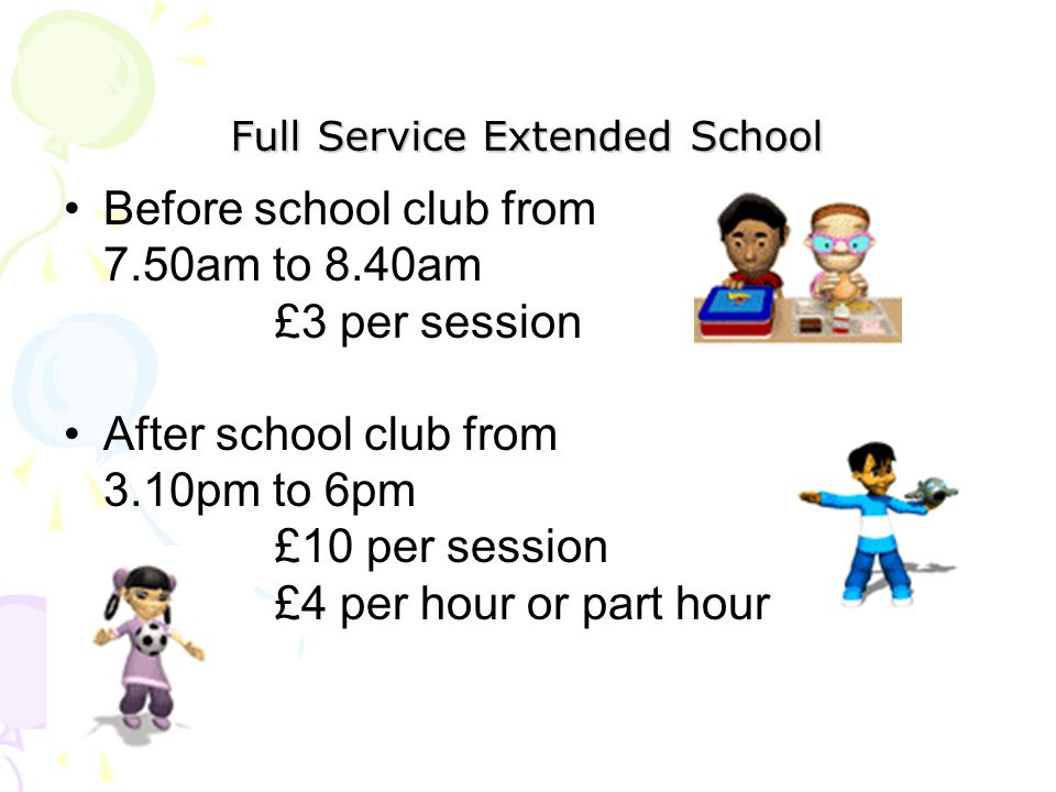 Full Service Extended School Before school club from 7.50am to 8.40am £3 per session After school club from 3.10pm to 6pm £10 per session £4 per hour or part hour