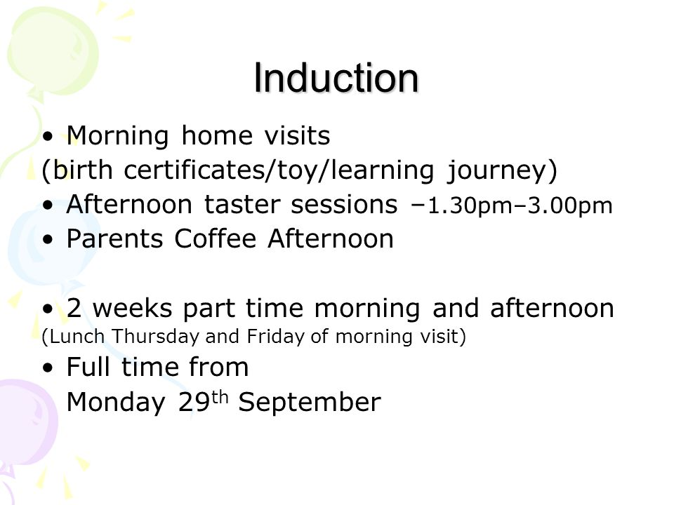 Induction Morning home visits (birth certificates/toy/learning journey) Afternoon taster sessions – 1.30pm–3.00pm Parents Coffee Afternoon 2 weeks part time morning and afternoon (Lunch Thursday and Friday of morning visit) Full time from Monday 29 th September