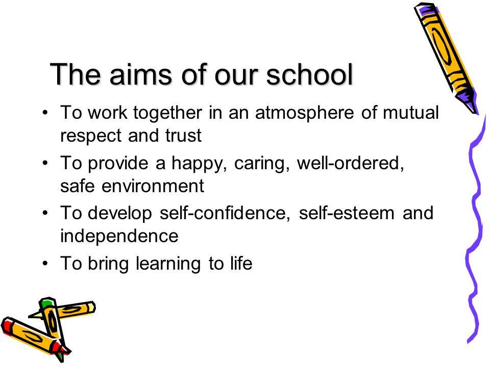 The aims of our school To work together in an atmosphere of mutual respect and trust To provide a happy, caring, well-ordered, safe environment To develop self-confidence, self-esteem and independence To bring learning to life