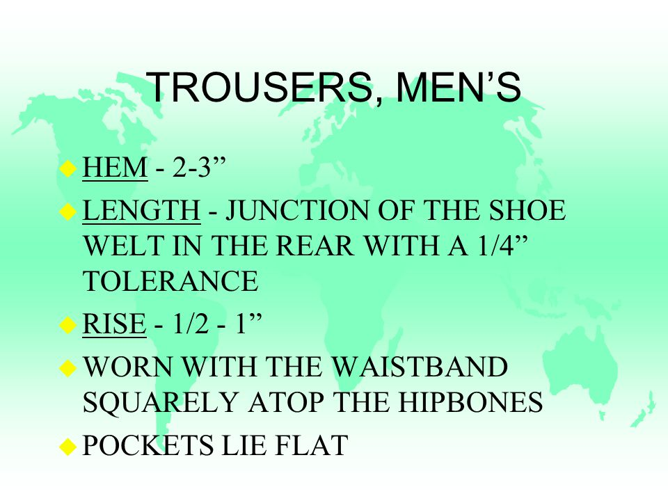 TROUSERS, MEN'S u HEM u LENGTH - JUNCTION OF THE SHOE WELT IN THE REAR WITH A 1/4 TOLERANCE u RISE - 1/2 - 1 u WORN WITH THE WAISTBAND SQUARELY ATOP THE HIPBONES u POCKETS LIE FLAT