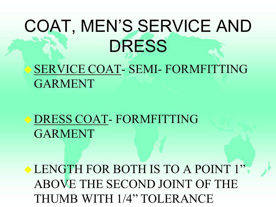 COAT, MEN'S SERVICE AND DRESS u SERVICE COAT- SEMI- FORMFITTING GARMENT u DRESS COAT- FORMFITTING GARMENT u LENGTH FOR BOTH IS TO A POINT 1 ABOVE THE SECOND JOINT OF THE THUMB WITH 1/4 TOLERANCE