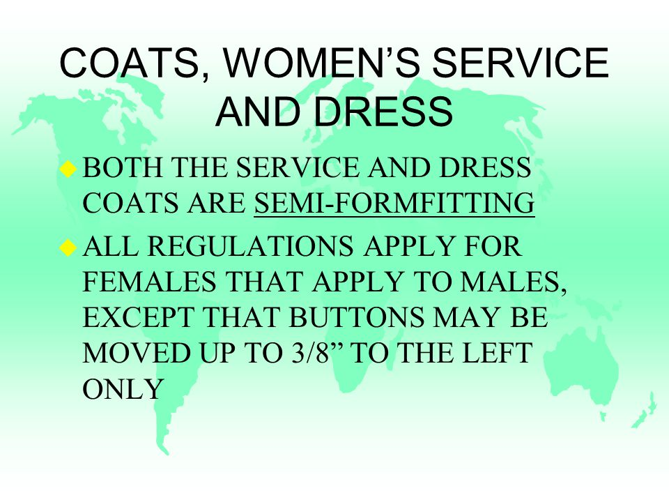 COATS, WOMEN'S SERVICE AND DRESS u BOTH THE SERVICE AND DRESS COATS ARE SEMI-FORMFITTING u ALL REGULATIONS APPLY FOR FEMALES THAT APPLY TO MALES, EXCEPT THAT BUTTONS MAY BE MOVED UP TO 3/8 TO THE LEFT ONLY