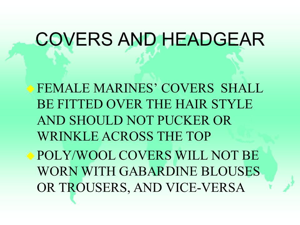 COVERS AND HEADGEAR u FEMALE MARINES' COVERS SHALL BE FITTED OVER THE HAIR STYLE AND SHOULD NOT PUCKER OR WRINKLE ACROSS THE TOP u POLY/WOOL COVERS WILL NOT BE WORN WITH GABARDINE BLOUSES OR TROUSERS, AND VICE-VERSA