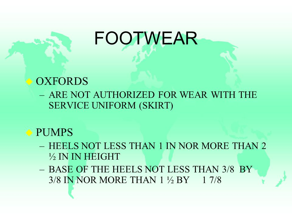 FOOTWEAR u OXFORDS –ARE NOT AUTHORIZED FOR WEAR WITH THE SERVICE UNIFORM (SKIRT) u PUMPS –HEELS NOT LESS THAN 1 IN NOR MORE THAN 2 ½ IN IN HEIGHT –BASE OF THE HEELS NOT LESS THAN 3/8 BY 3/8 IN NOR MORE THAN 1 ½ BY 1 7/8