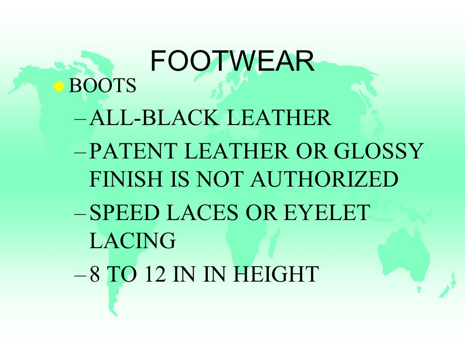 FOOTWEAR u BOOTS –ALL-BLACK LEATHER –PATENT LEATHER OR GLOSSY FINISH IS NOT AUTHORIZED –SPEED LACES OR EYELET LACING –8 TO 12 IN IN HEIGHT