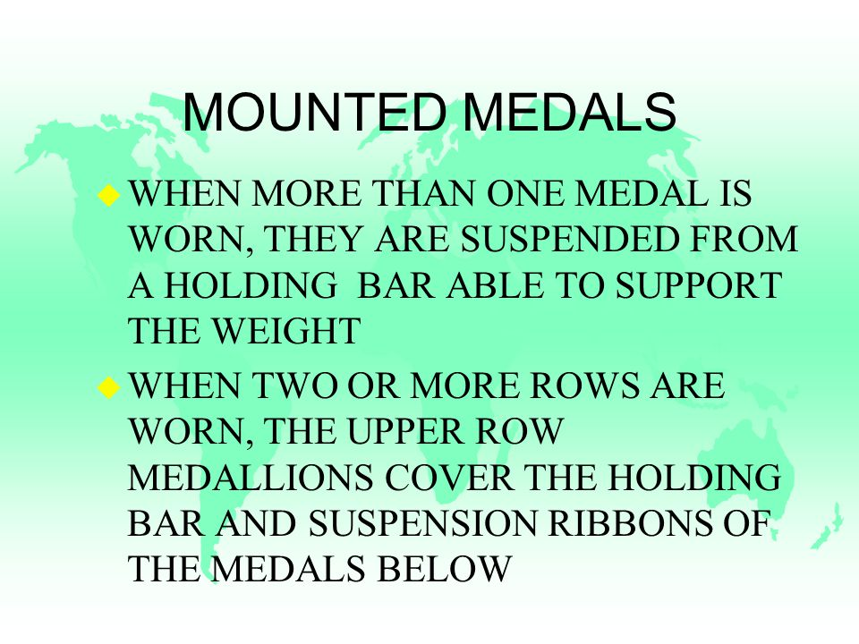 MOUNTED MEDALS u WHEN MORE THAN ONE MEDAL IS WORN, THEY ARE SUSPENDED FROM A HOLDING BAR ABLE TO SUPPORT THE WEIGHT u WHEN TWO OR MORE ROWS ARE WORN, THE UPPER ROW MEDALLIONS COVER THE HOLDING BAR AND SUSPENSION RIBBONS OF THE MEDALS BELOW