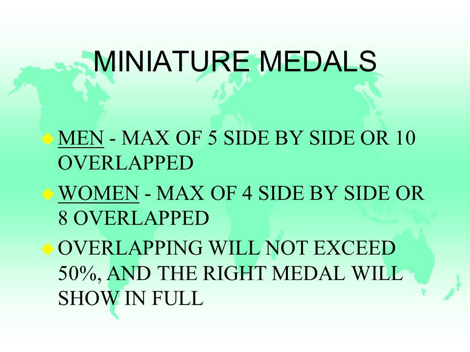 MINIATURE MEDALS u MEN - MAX OF 5 SIDE BY SIDE OR 10 OVERLAPPED u WOMEN - MAX OF 4 SIDE BY SIDE OR 8 OVERLAPPED u OVERLAPPING WILL NOT EXCEED 50%, AND THE RIGHT MEDAL WILL SHOW IN FULL
