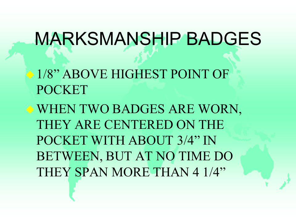 MARKSMANSHIP BADGES u 1/8 ABOVE HIGHEST POINT OF POCKET u WHEN TWO BADGES ARE WORN, THEY ARE CENTERED ON THE POCKET WITH ABOUT 3/4 IN BETWEEN, BUT AT NO TIME DO THEY SPAN MORE THAN 4 1/4