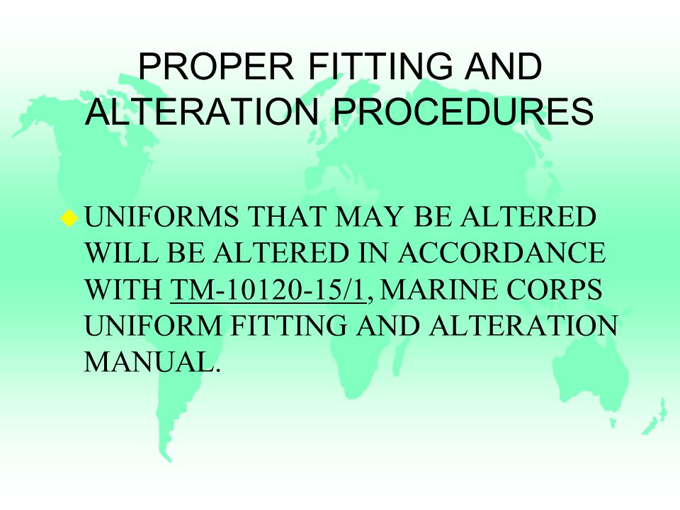 PROPER FITTING AND ALTERATION PROCEDURES u UNIFORMS THAT MAY BE ALTERED WILL BE ALTERED IN ACCORDANCE WITH TM /1, MARINE CORPS UNIFORM FITTING AND ALTERATION MANUAL.