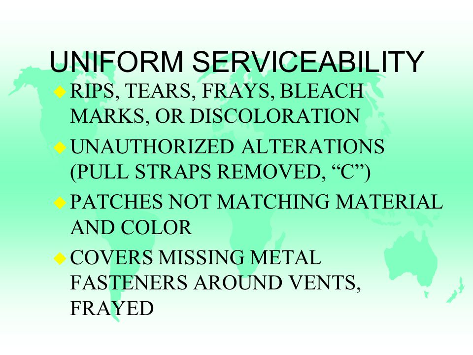 UNIFORM SERVICEABILITY u RIPS, TEARS, FRAYS, BLEACH MARKS, OR DISCOLORATION u UNAUTHORIZED ALTERATIONS (PULL STRAPS REMOVED, C ) u PATCHES NOT MATCHING MATERIAL AND COLOR u COVERS MISSING METAL FASTENERS AROUND VENTS, FRAYED
