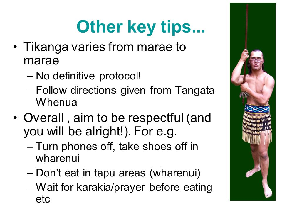 Other key tips... Tikanga varies from marae to marae –No definitive protocol! –Follow directions given from Tangata Whenua Overall, aim to be respectf