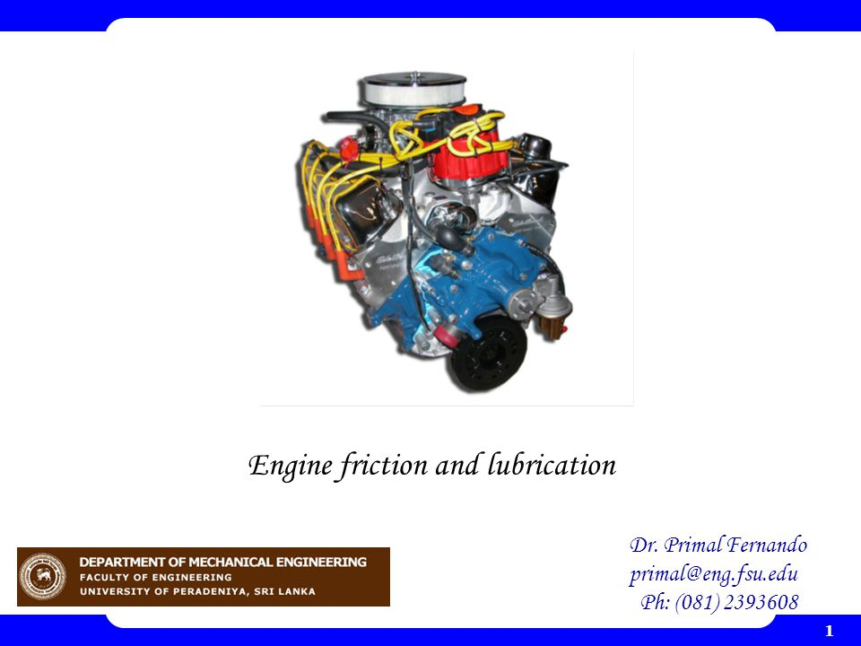 1 Engine friction and lubrication Dr. Primal Fernando primal@eng.fsu.edu Ph: (081) 2393608