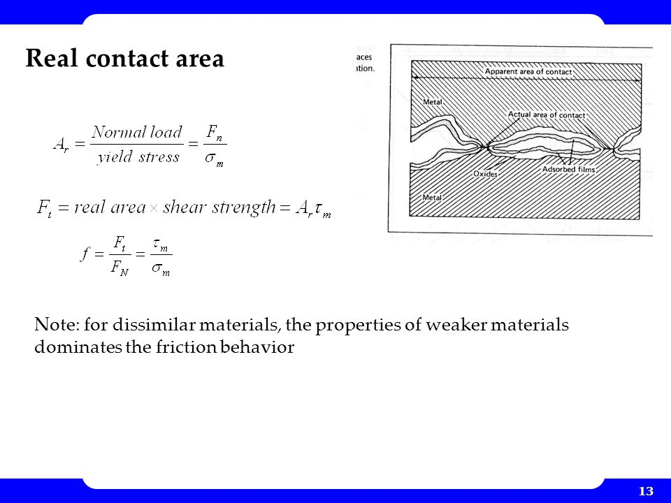 13 Real contact area Note: for dissimilar materials, the properties of weaker materials dominates the friction behavior