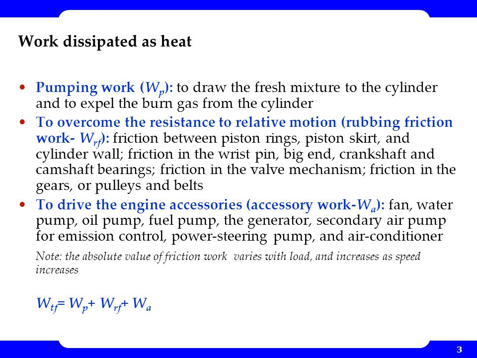 3 Work dissipated as heat Pumping work (W p ): to draw the fresh mixture to the cylinder and to expel the burn gas from the cylinder To overcome the r