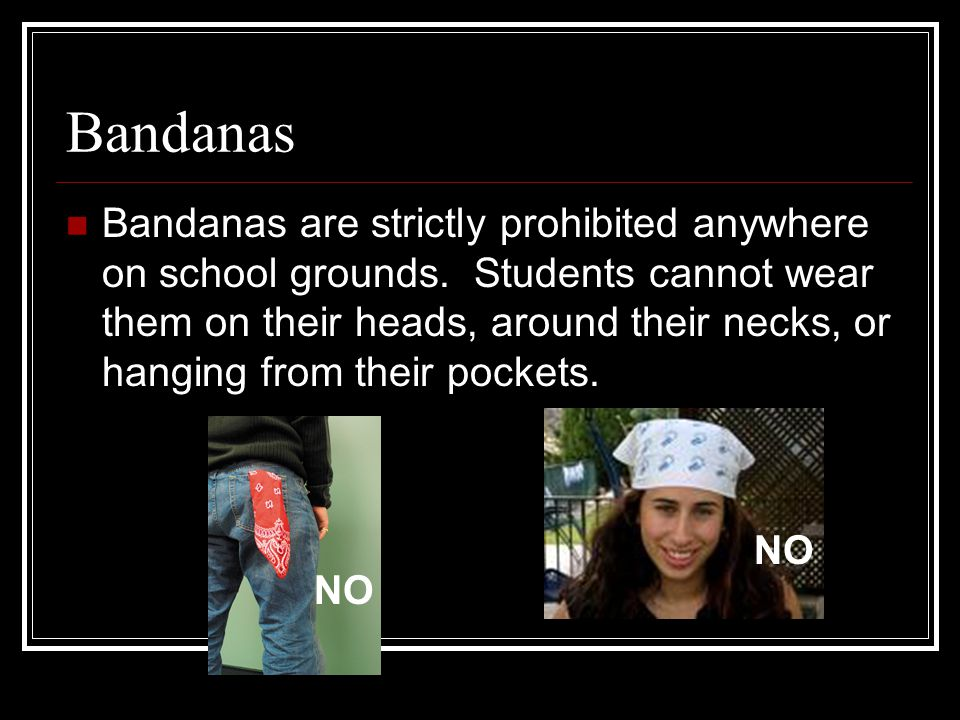 Bandanas Bandanas are strictly prohibited anywhere on school grounds.