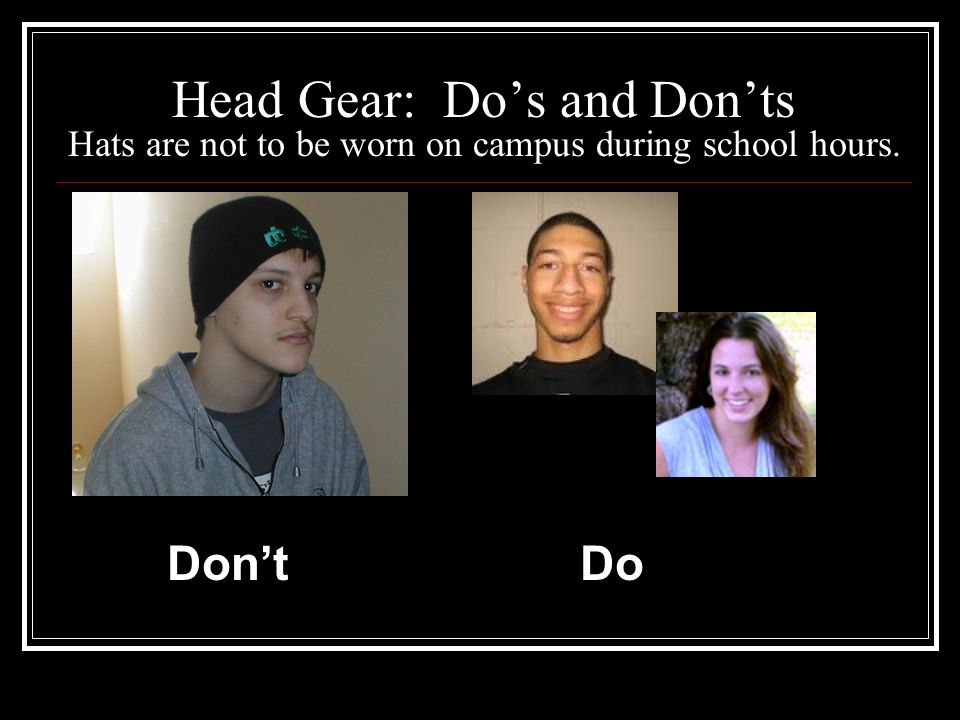 Head Gear: Do's and Don'ts Hats are not to be worn on campus during school hours. Don'tDo