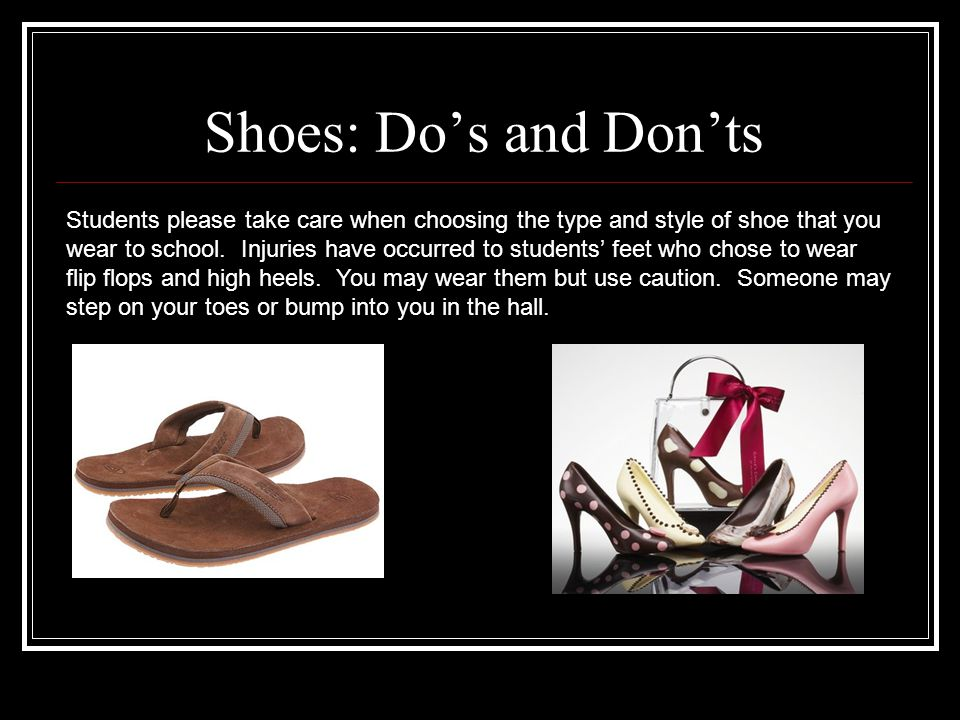 Shoes: Do's and Don'ts Students please take care when choosing the type and style of shoe that you wear to school.