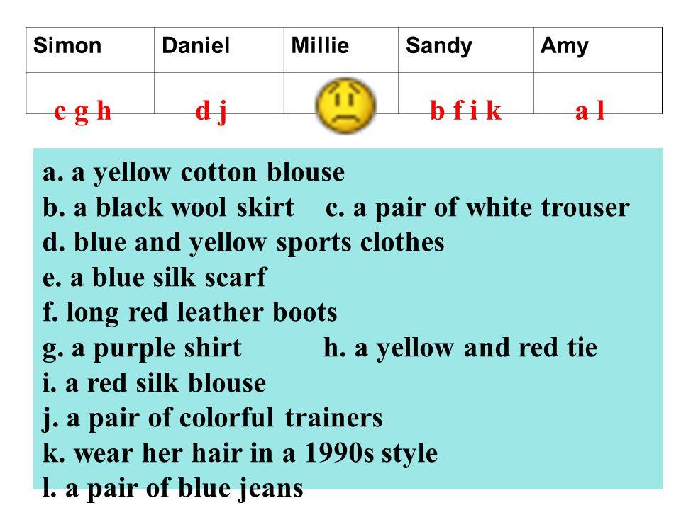 SimonDanielMillieSandyAmy c g ha lb f i kd j a. a yellow cotton blouse b. a black wool skirt c. a pair of white trouser d. blue and yellow sports clot