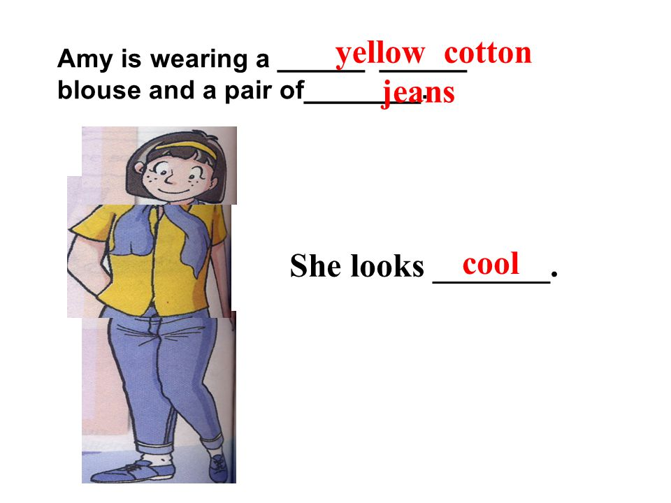 Amy is wearing a ______ ______ blouse and a pair of________. She looks _______. yellow cotton jeans cool
