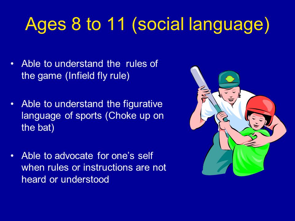 Ages 8 to 11 (social language) Able to understand the rules of the game (Infield fly rule) Able to understand the figurative language of sports (Choke up on the bat) Able to advocate for one's self when rules or instructions are not heard or understood