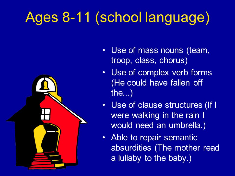 Ages 8-11 (school language) Use of mass nouns (team, troop, class, chorus) Use of complex verb forms (He could have fallen off the...) Use of clause structures (If I were walking in the rain I would need an umbrella.) Able to repair semantic absurdities (The mother read a lullaby to the baby.)