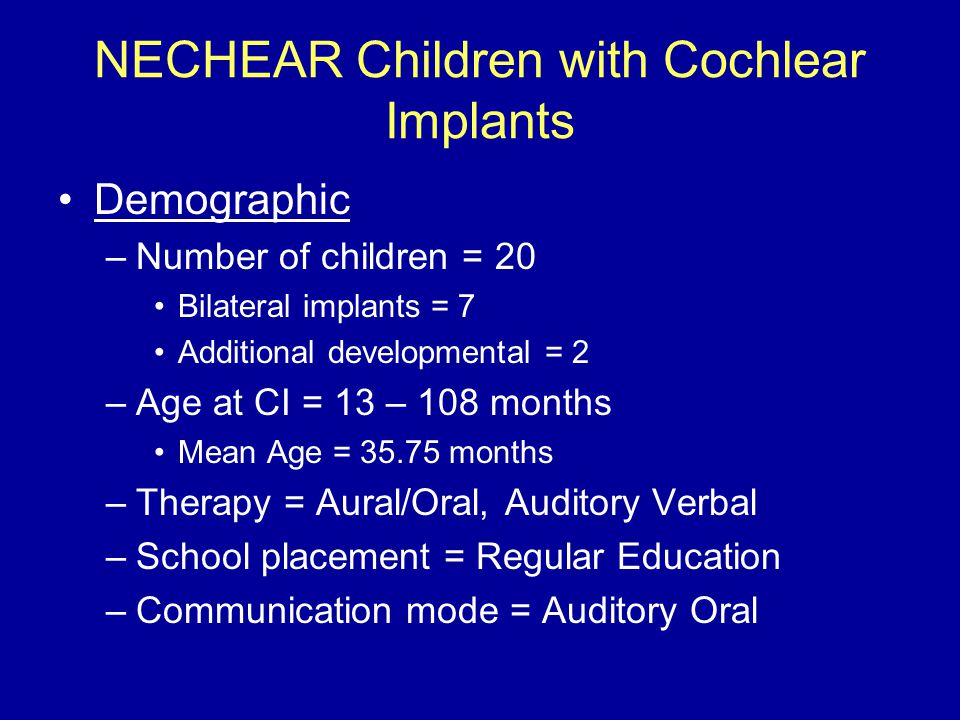 NECHEAR Children with Cochlear Implants Demographic –Number of children = 20 Bilateral implants = 7 Additional developmental = 2 –Age at CI = 13 – 108 months Mean Age = 35.75 months –Therapy = Aural/Oral, Auditory Verbal –School placement = Regular Education –Communication mode = Auditory Oral