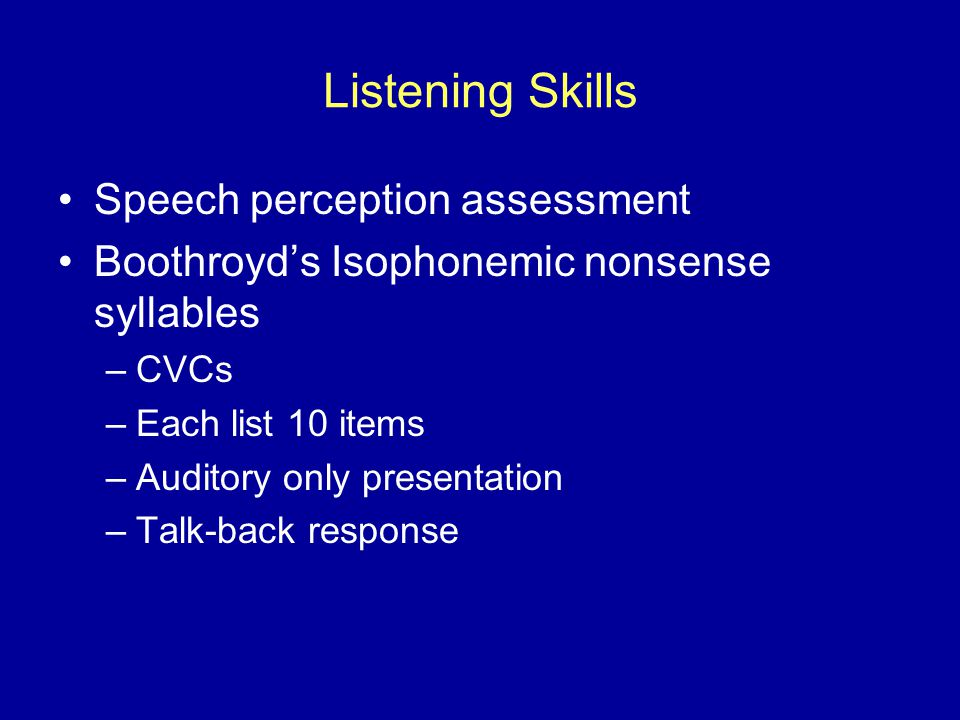 Listening Skills Speech perception assessment Boothroyd's Isophonemic nonsense syllables –CVCs –Each list 10 items –Auditory only presentation –Talk-back response