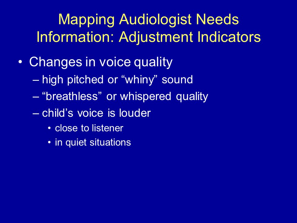 Mapping Audiologist Needs Information: Adjustment Indicators Changes in voice quality –high pitched or whiny sound – breathless or whispered quality –child's voice is louder close to listener in quiet situations
