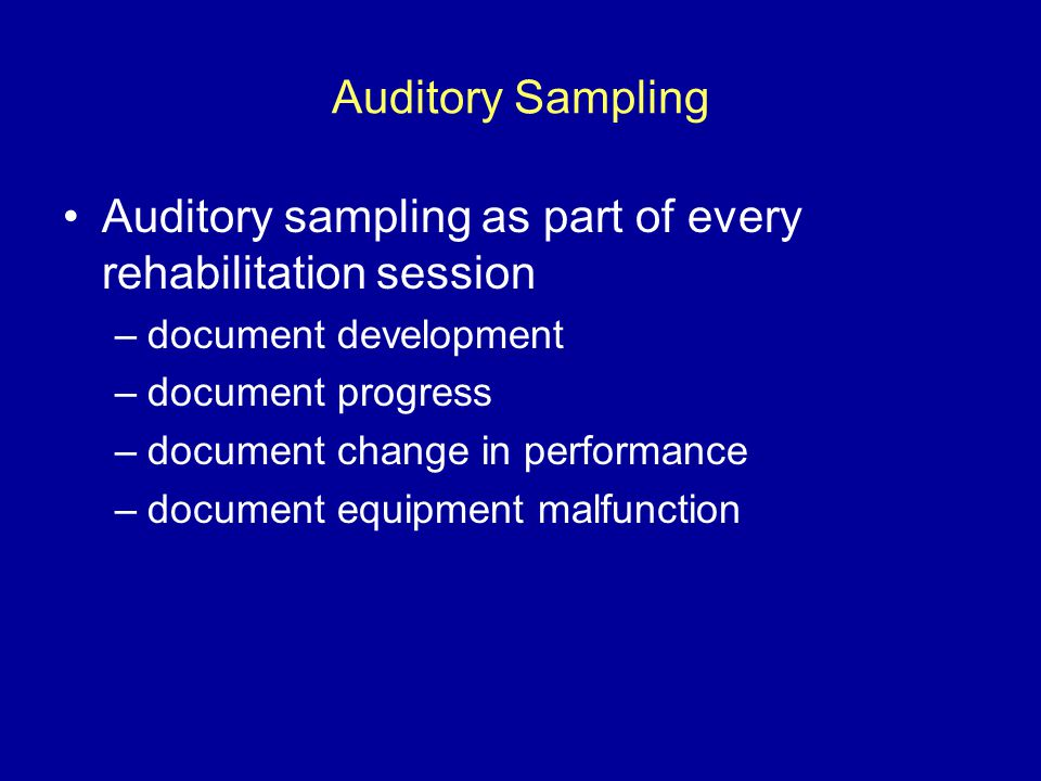 Auditory Sampling Auditory sampling as part of every rehabilitation session –document development –document progress –document change in performance –document equipment malfunction