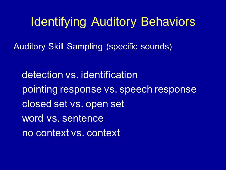 Identifying Auditory Behaviors Auditory Skill Sampling (specific sounds) detection vs.