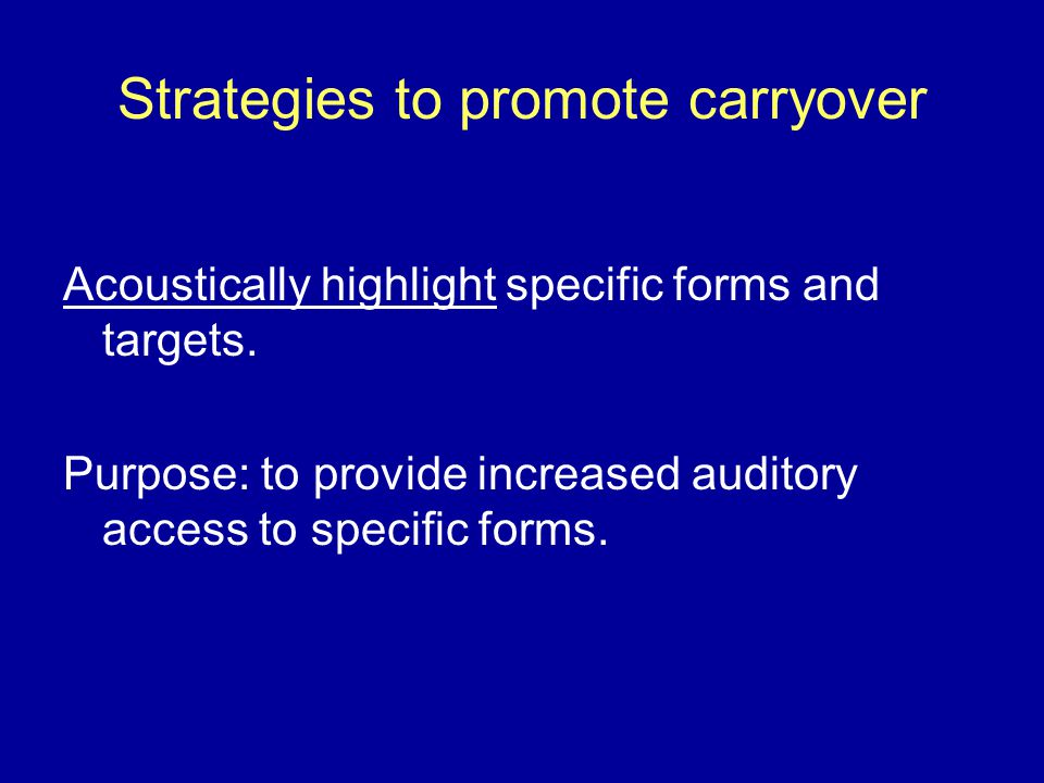Strategies to promote carryover Acoustically highlight specific forms and targets.