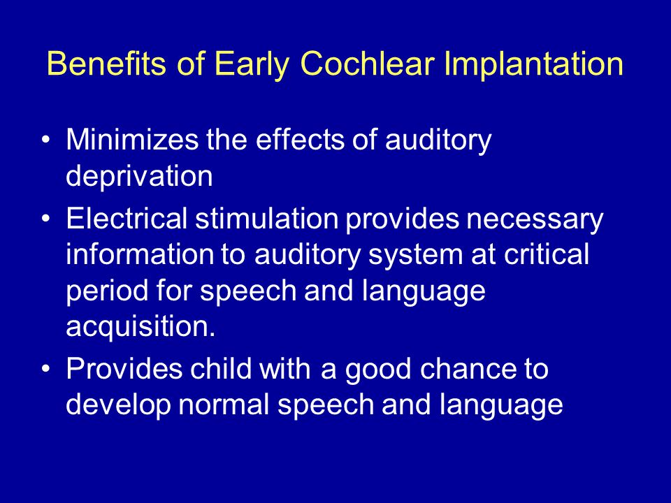 Benefits of Early Cochlear Implantation Minimizes the effects of auditory deprivation Electrical stimulation provides necessary information to auditory system at critical period for speech and language acquisition.