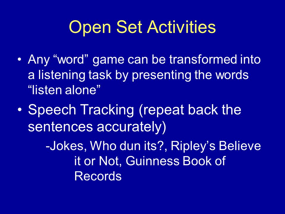 Open Set Activities Any word game can be transformed into a listening task by presenting the words listen alone Speech Tracking (repeat back the sentences accurately) -Jokes, Who dun its , Ripley's Believe it or Not, Guinness Book of Records