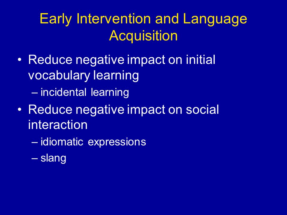 Early Intervention and Language Acquisition Reduce negative impact on initial vocabulary learning –incidental learning Reduce negative impact on social interaction –idiomatic expressions –slang