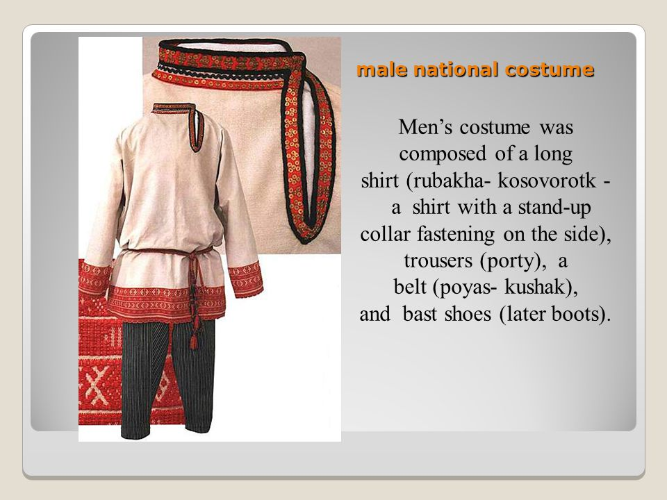 male national costume Men's costume was composed of a long shirt (rubakha- kosovorotk - a shirt with a stand-up collar fastening on the side), trousers (porty), a belt (poyas- kushak), and bast shoes (later boots).