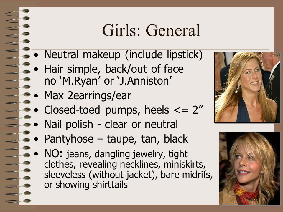 Girls: General Neutral makeup (include lipstick) Hair simple, back/out of face no 'M.Ryan' or 'J.Anniston' Max 2earrings/ear Closed-toed pumps, heels