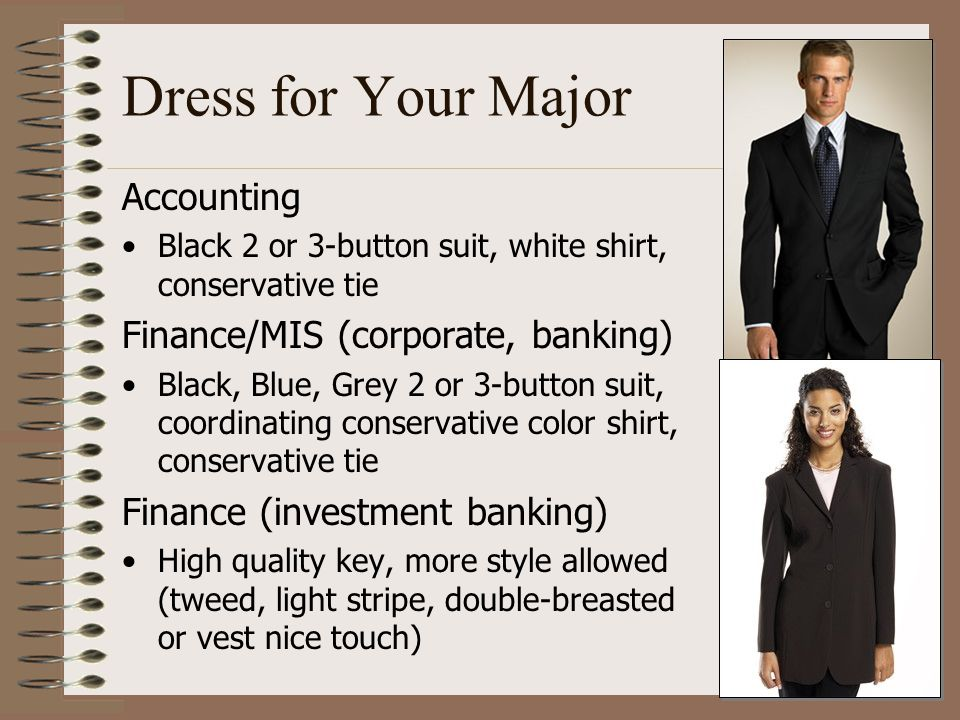 Dress for Your Major Accounting Black 2 or 3-button suit, white shirt, conservative tie Finance/MIS (corporate, banking) Black, Blue, Grey 2 or 3-butt
