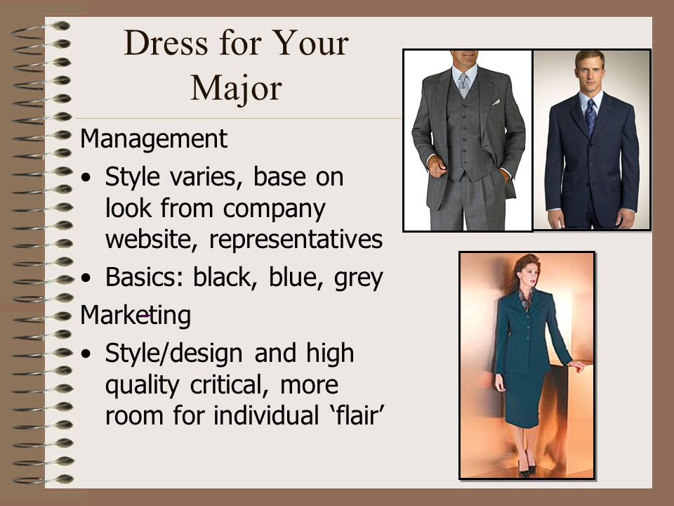 Dress for Your Major Management Style varies, base on look from company website, representatives Basics: black, blue, grey Marketing Style/design and