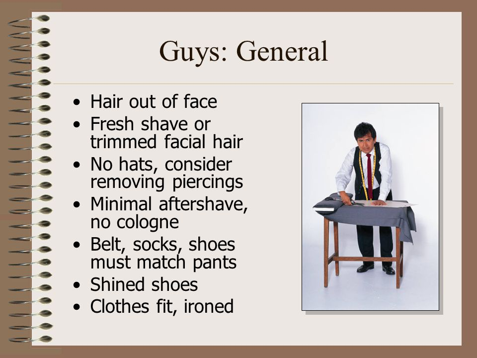 Guys: General Hair out of face Fresh shave or trimmed facial hair No hats, consider removing piercings Minimal aftershave, no cologne Belt, socks, sho